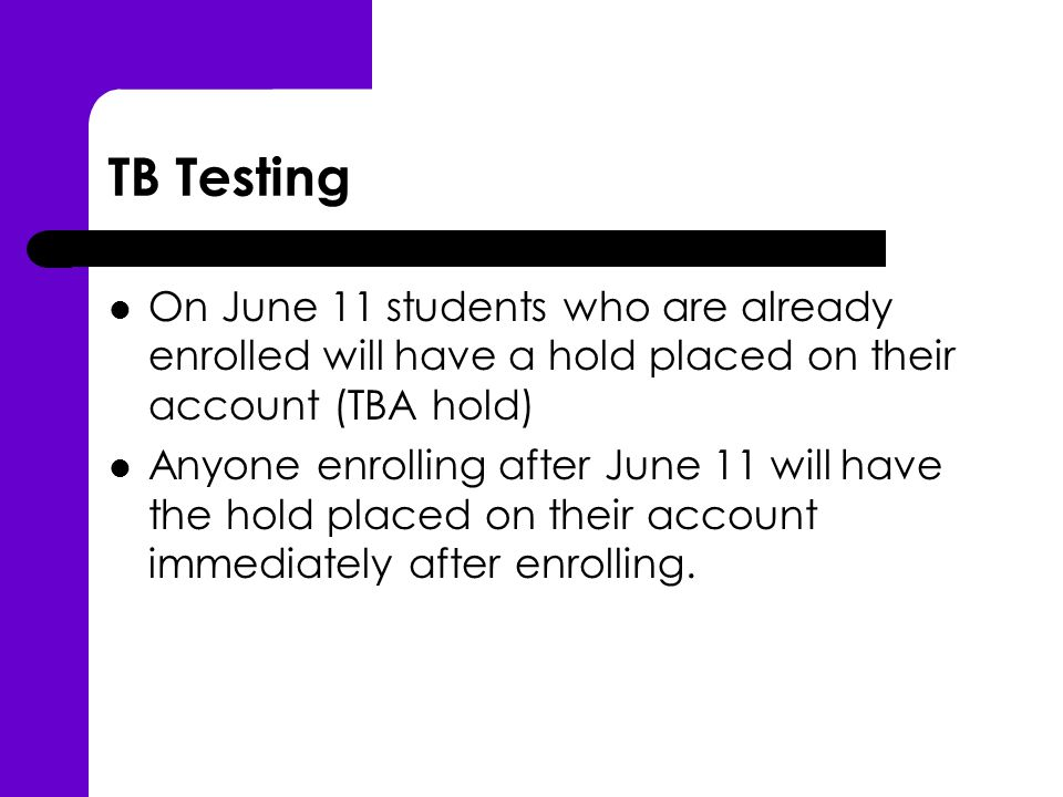 TB Testing On June 11 students who are already enrolled will have a hold placed on their account (TBA hold) Anyone enrolling after June 11 will have the hold placed on their account immediately after enrolling.