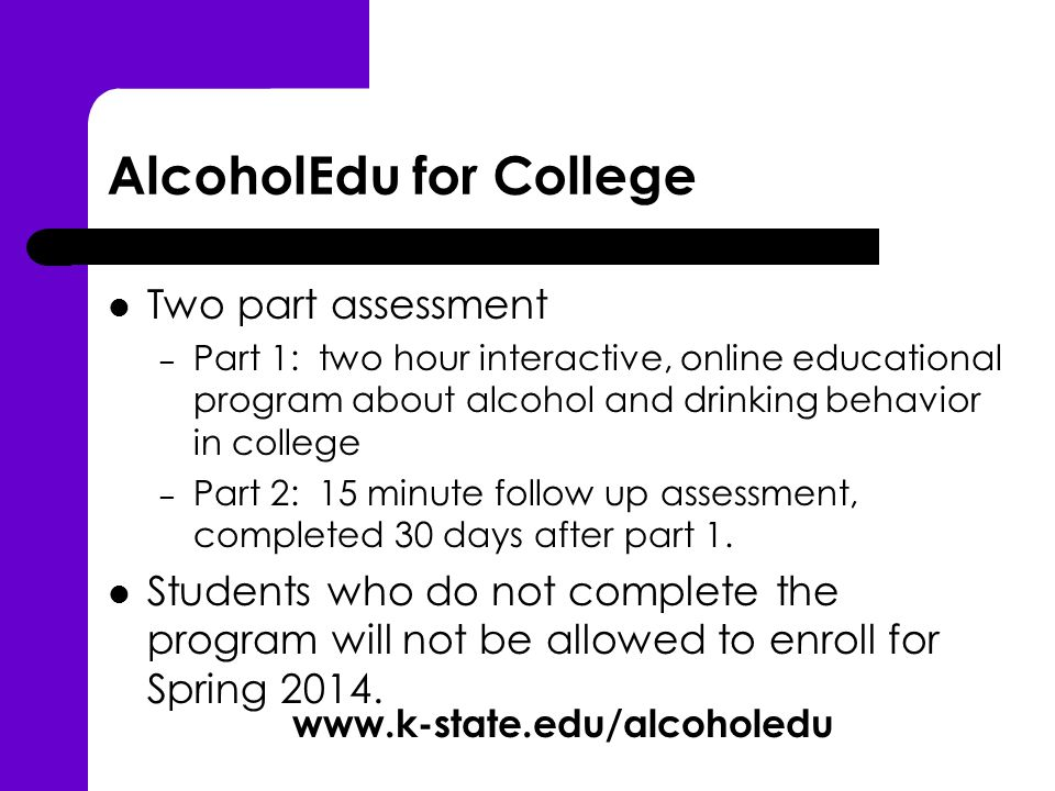 AlcoholEdu for College Two part assessment – Part 1: two hour interactive, online educational program about alcohol and drinking behavior in college – Part 2: 15 minute follow up assessment, completed 30 days after part 1.