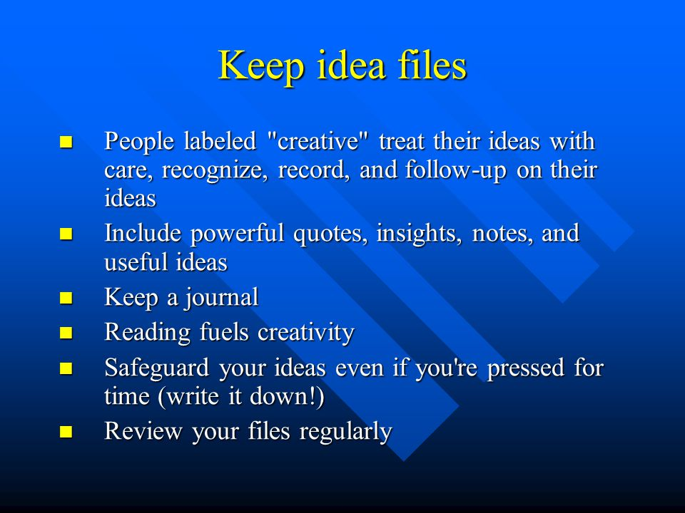 Keep idea files People labeled creative treat their ideas with care, recognize, record, and follow-up on their ideas People labeled creative treat their ideas with care, recognize, record, and follow-up on their ideas Include powerful quotes, insights, notes, and useful ideas Include powerful quotes, insights, notes, and useful ideas Keep a journal Keep a journal Reading fuels creativity Reading fuels creativity Safeguard your ideas even if you re pressed for time (write it down!) Safeguard your ideas even if you re pressed for time (write it down!) Review your files regularly Review your files regularly