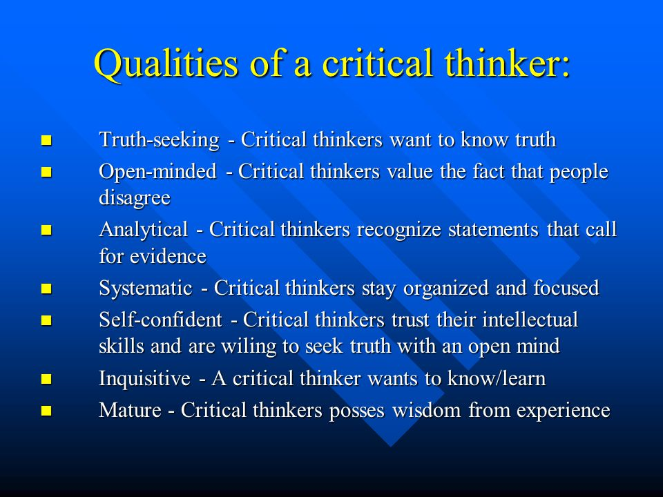Qualities of a critical thinker: Truth-seeking - Critical thinkers want to know truth Truth-seeking - Critical thinkers want to know truth Open-minded - Critical thinkers value the fact that people disagree Open-minded - Critical thinkers value the fact that people disagree Analytical - Critical thinkers recognize statements that call for evidence Analytical - Critical thinkers recognize statements that call for evidence Systematic - Critical thinkers stay organized and focused Systematic - Critical thinkers stay organized and focused Self-confident - Critical thinkers trust their intellectual skills and are wiling to seek truth with an open mind Self-confident - Critical thinkers trust their intellectual skills and are wiling to seek truth with an open mind Inquisitive - A critical thinker wants to know/learn Inquisitive - A critical thinker wants to know/learn Mature - Critical thinkers posses wisdom from experience Mature - Critical thinkers posses wisdom from experience