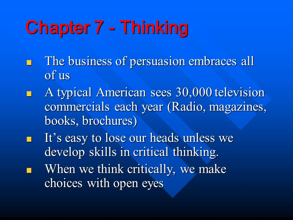 Chapter 7 - Thinking The business of persuasion embraces all of us A typical American sees 30,000 television commercials each year (Radio, magazines, books, brochures) It's easy to lose our heads unless we develop skills in critical thinking.