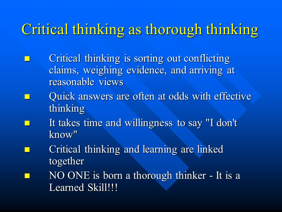 Critical thinking as thorough thinking Critical thinking is sorting out conflicting claims, weighing evidence, and arriving at reasonable views Critical thinking is sorting out conflicting claims, weighing evidence, and arriving at reasonable views Quick answers are often at odds with effective thinking Quick answers are often at odds with effective thinking It takes time and willingness to say I don t know It takes time and willingness to say I don t know Critical thinking and learning are linked together Critical thinking and learning are linked together NO ONE is born a thorough thinker - It is a Learned Skill!!.