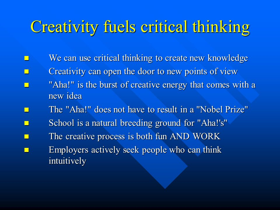 Creativity fuels critical thinking We can use critical thinking to create new knowledge We can use critical thinking to create new knowledge Creativit