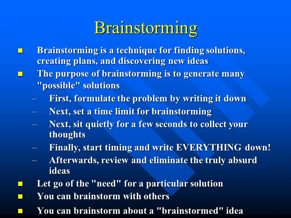 Brainstorming Brainstorming is a technique for finding solutions, creating plans, and discovering new ideas Brainstorming is a technique for finding solutions, creating plans, and discovering new ideas The purpose of brainstorming is to generate many possible solutions The purpose of brainstorming is to generate many possible solutions –First, formulate the problem by writing it down –Next, set a time limit for brainstorming –Next, sit quietly for a few seconds to collect your thoughts –Finally, start timing and write EVERYTHING down.