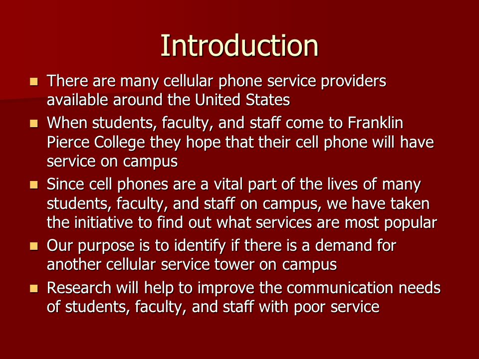 Introduction There are many cellular phone service providers available around the United States There are many cellular phone service providers available around the United States When students, faculty, and staff come to Franklin Pierce College they hope that their cell phone will have service on campus When students, faculty, and staff come to Franklin Pierce College they hope that their cell phone will have service on campus Since cell phones are a vital part of the lives of many students, faculty, and staff on campus, we have taken the initiative to find out what services are most popular Since cell phones are a vital part of the lives of many students, faculty, and staff on campus, we have taken the initiative to find out what services are most popular Our purpose is to identify if there is a demand for another cellular service tower on campus Our purpose is to identify if there is a demand for another cellular service tower on campus Research will help to improve the communication needs of students, faculty, and staff with poor service Research will help to improve the communication needs of students, faculty, and staff with poor service