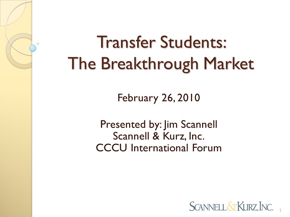 Transfer Students: The Breakthrough Market Presented by: Jim Scannell Scannell & Kurz, Inc. CCCU International Forum 1 February 26, 2010