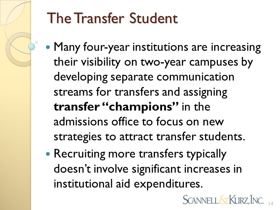 The Transfer Student Many four-year institutions are increasing their visibility on two-year campuses by developing separate communication streams for transfers and assigning transfer champions in the admissions office to focus on new strategies to attract transfer students.