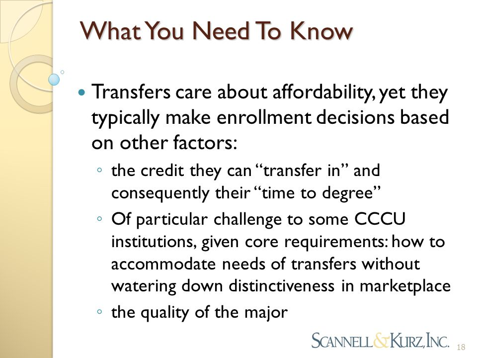 What You Need To Know Transfers care about affordability, yet they typically make enrollment decisions based on other factors: ◦ the credit they can transfer in and consequently their time to degree ◦ Of particular challenge to some CCCU institutions, given core requirements: how to accommodate needs of transfers without watering down distinctiveness in marketplace ◦ the quality of the major 18