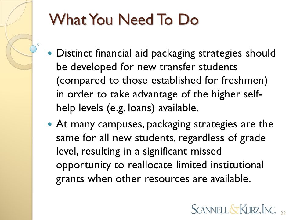 What You Need To Do Distinct financial aid packaging strategies should be developed for new transfer students (compared to those established for freshmen) in order to take advantage of the higher self- help levels (e.g.
