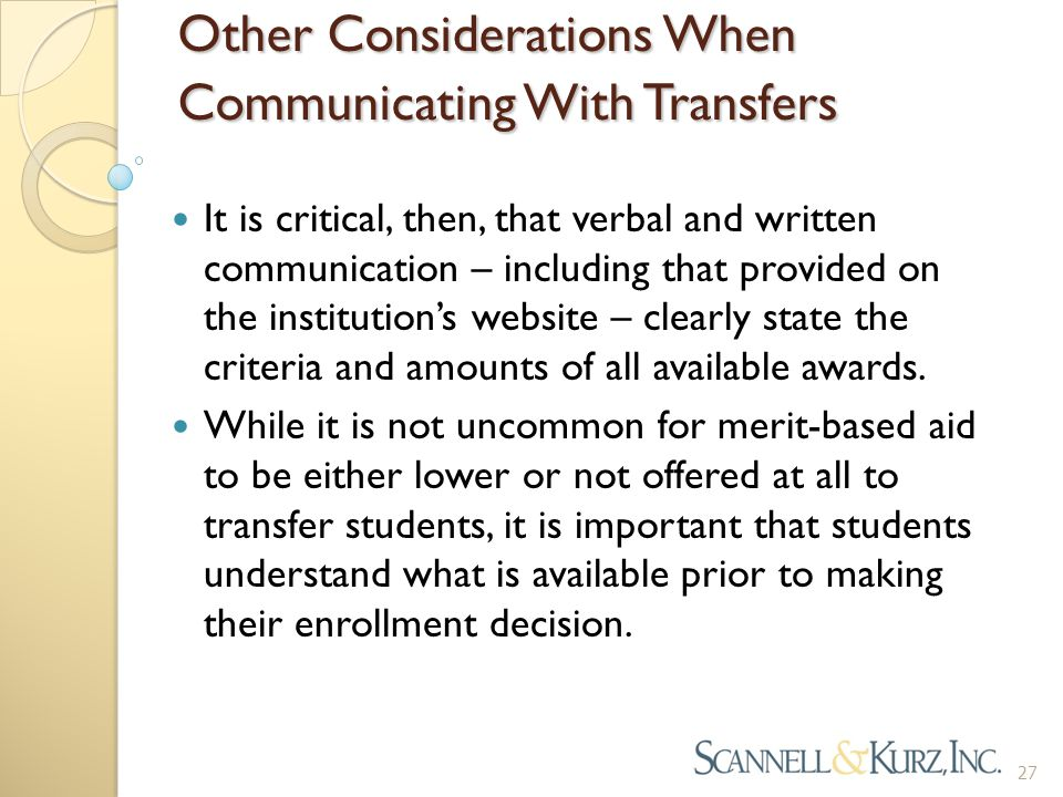 Other Considerations When Communicating With Transfers It is critical, then, that verbal and written communication – including that provided on the institution's website – clearly state the criteria and amounts of all available awards.