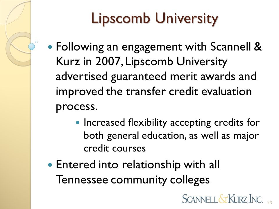 Lipscomb University 29 Following an engagement with Scannell & Kurz in 2007, Lipscomb University advertised guaranteed merit awards and improved the transfer credit evaluation process.