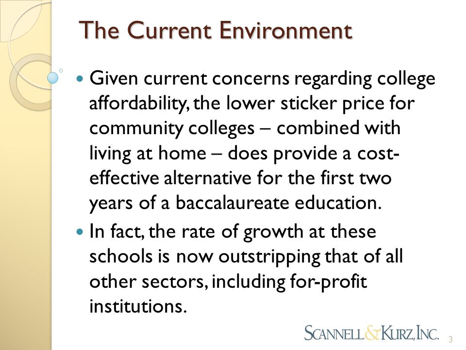 The Current Environment Given current concerns regarding college affordability, the lower sticker price for community colleges – combined with living at home – does provide a cost- effective alternative for the first two years of a baccalaureate education.