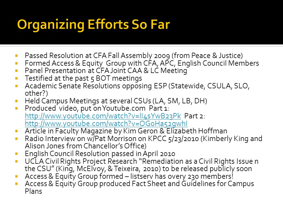 Passed Resolution at CFA Fall Assembly 2009 (from Peace & Justice)  Formed Access & Equity Group with CFA, APC, English Council Members  Panel Presentation at CFA Joint CAA & LC Meeting  Testified at the past 5 BOT meetings  Academic Senate Resolutions opposing ESP (Statewide, CSULA, SLO, other?)  Held Campus Meetings at several CSUs (LA, SM, LB, DH)  Produced video, put on Youtube.com Part 1: http://www.youtube.com/watch?v=lI4sYwB23Pk Part 2: http://www.youtube.com/watch?v=OG0Ha52gwhI http://www.youtube.com/watch?v=lI4sYwB23Pk http://www.youtube.com/watch?v=OG0Ha52gwhI  Article in Faculty Magazine by Kim Geron & Elizabeth Hoffman  Radio Interview on w/Pat Morrison on KPCC 5/23/2010 (Kimberly King and Alison Jones from Chancellor's Office)  English Council Resolution passed in April 2010  UCLA Civil Rights Project Research Remediation as a Civil Rights Issue n the CSU (King, McElvoy, & Teixeira, 2010) to be released publicly soon  Access & Equity Group formed – listserv has overy 230 members.