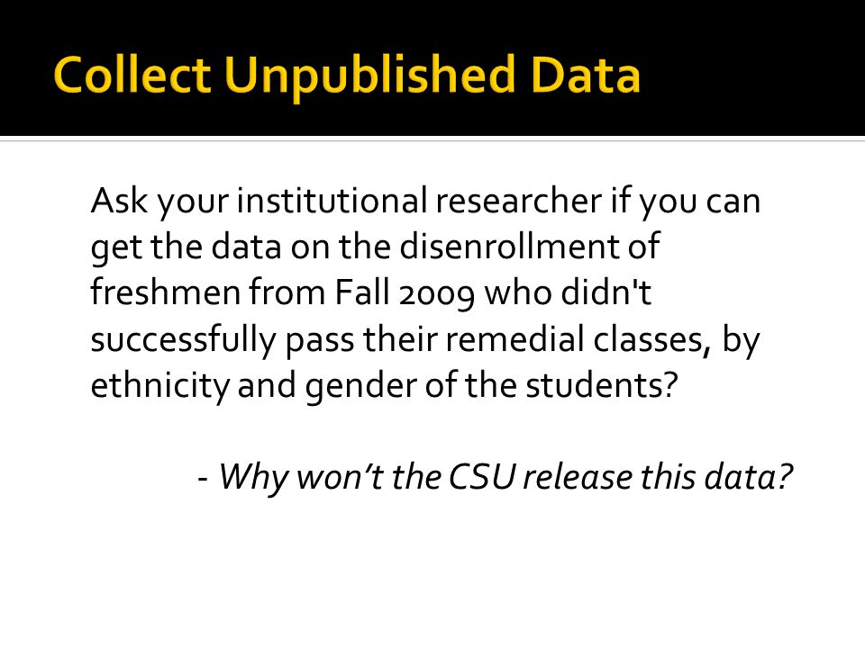 Ask your institutional researcher if you can get the data on the disenrollment of freshmen from Fall 2009 who didn t successfully pass their remedial classes, by ethnicity and gender of the students.