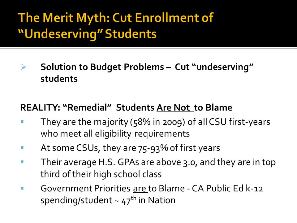  Solution to Budget Problems – Cut undeserving students REALITY: Remedial Students Are Not to Blame  They are the majority (58% in 2009) of all CSU first-years who meet all eligibility requirements  At some CSUs, they are 75-93% of first years  Their average H.S.