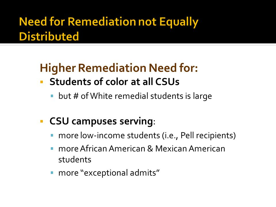 Higher Remediation Need for:  Students of color at all CSUs  but # of White remedial students is large  CSU campuses serving:  more low-income students (i.e., Pell recipients)  more African American & Mexican American students  more exceptional admits