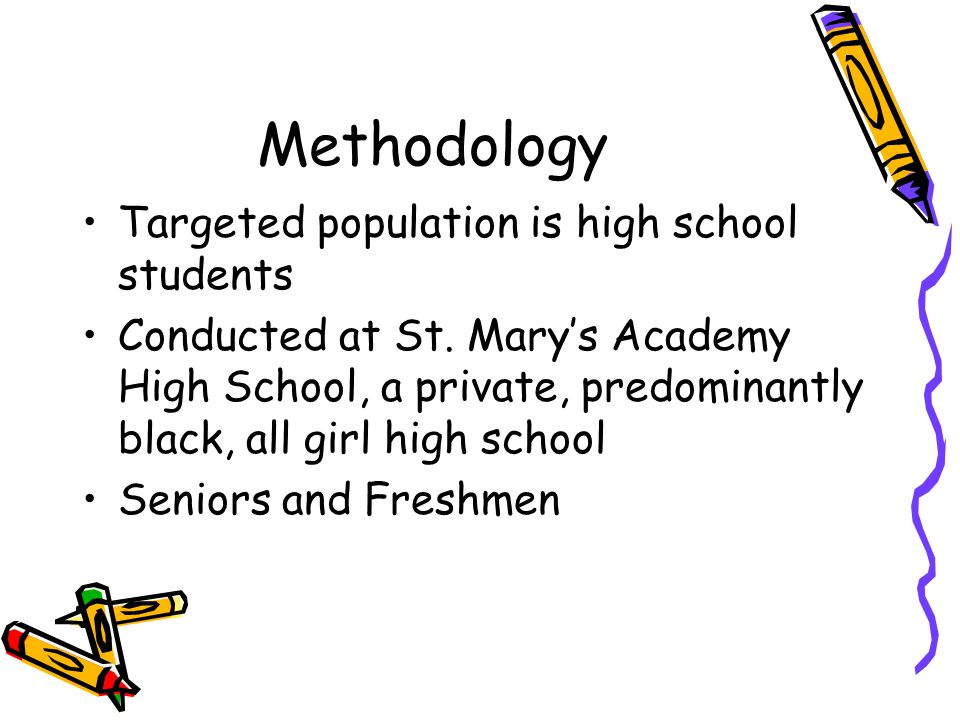 Methodology Targeted population is high school students Conducted at St.