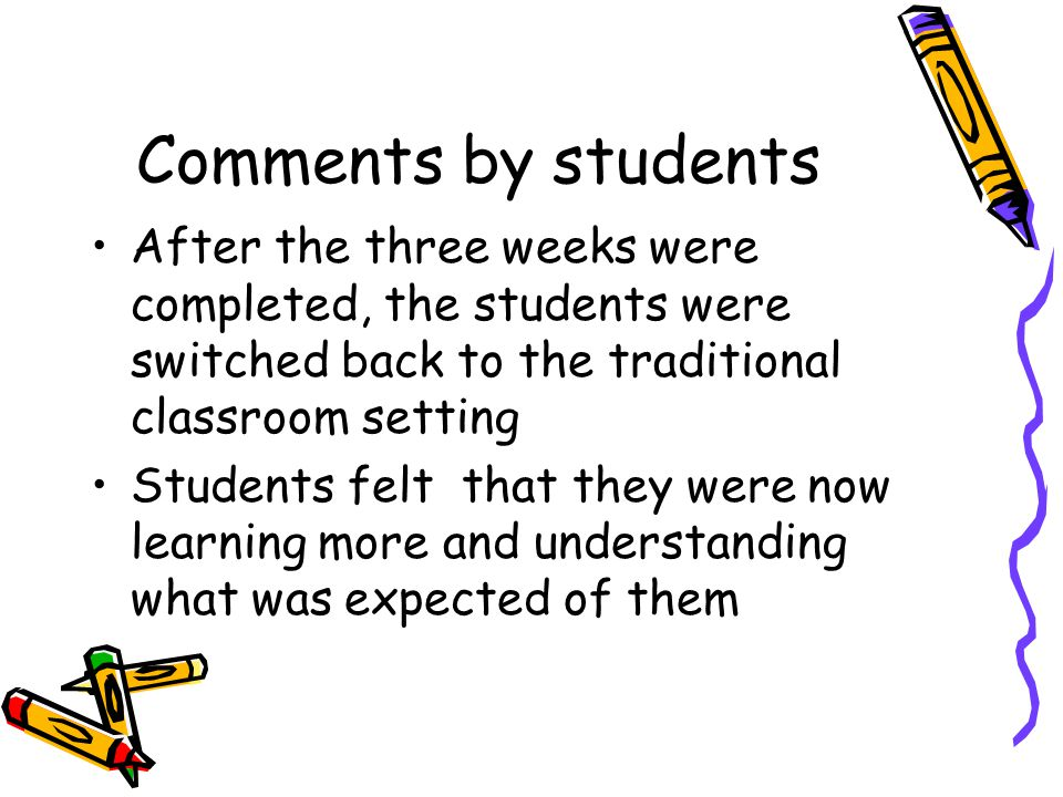 Comments by students After the three weeks were completed, the students were switched back to the traditional classroom setting Students felt that they were now learning more and understanding what was expected of them