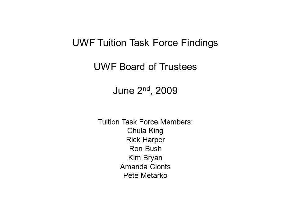 UWF Tuition Task Force Findings UWF Board of Trustees June 2 nd, 2009 Tuition Task Force Members: Chula King Rick Harper Ron Bush Kim Bryan Amanda Clonts Pete Metarko