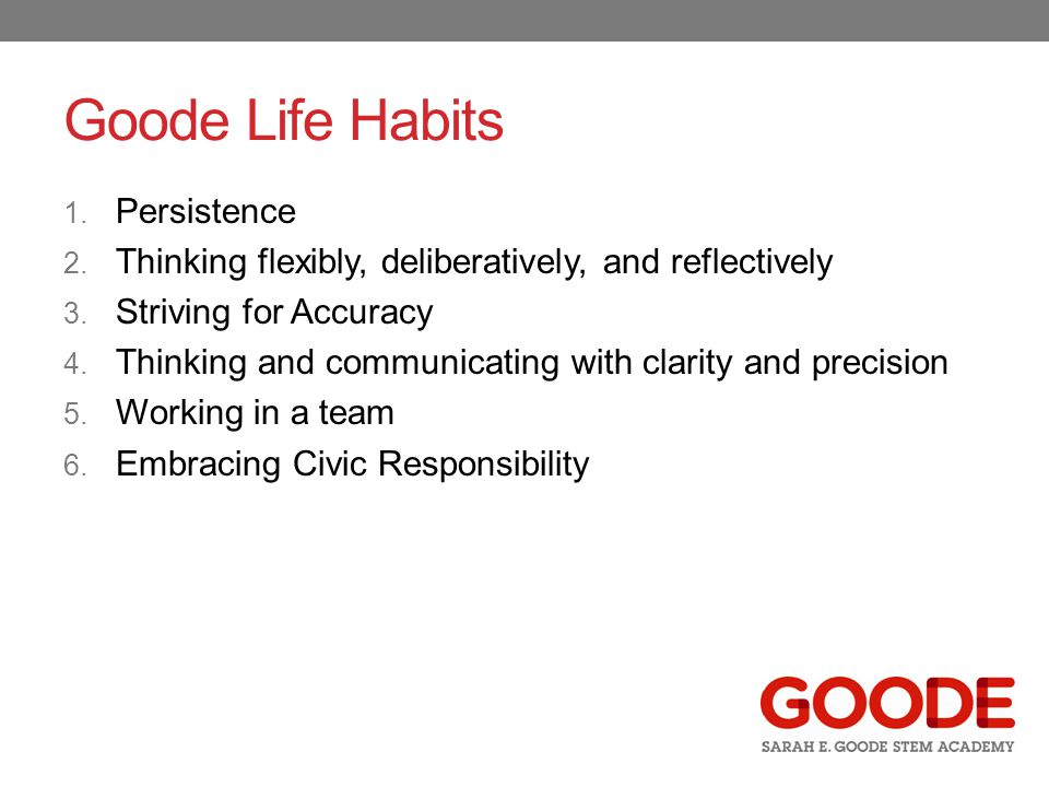Goode Life Habits 1. Persistence 2. Thinking flexibly, deliberatively, and reflectively 3.