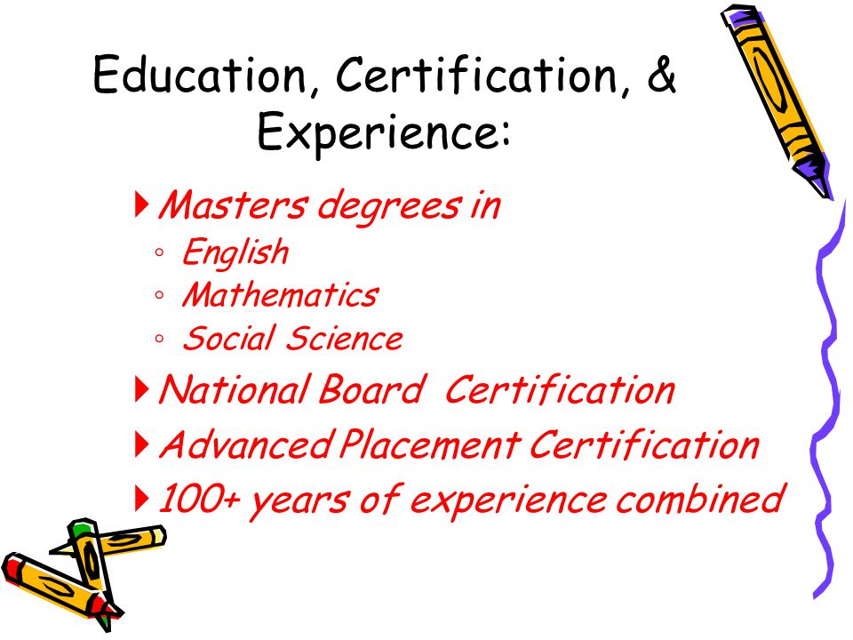  Masters degrees in ◦ English ◦ Mathematics ◦ Social Science  National Board Certification  Advanced Placement Certification  100+ years of experi