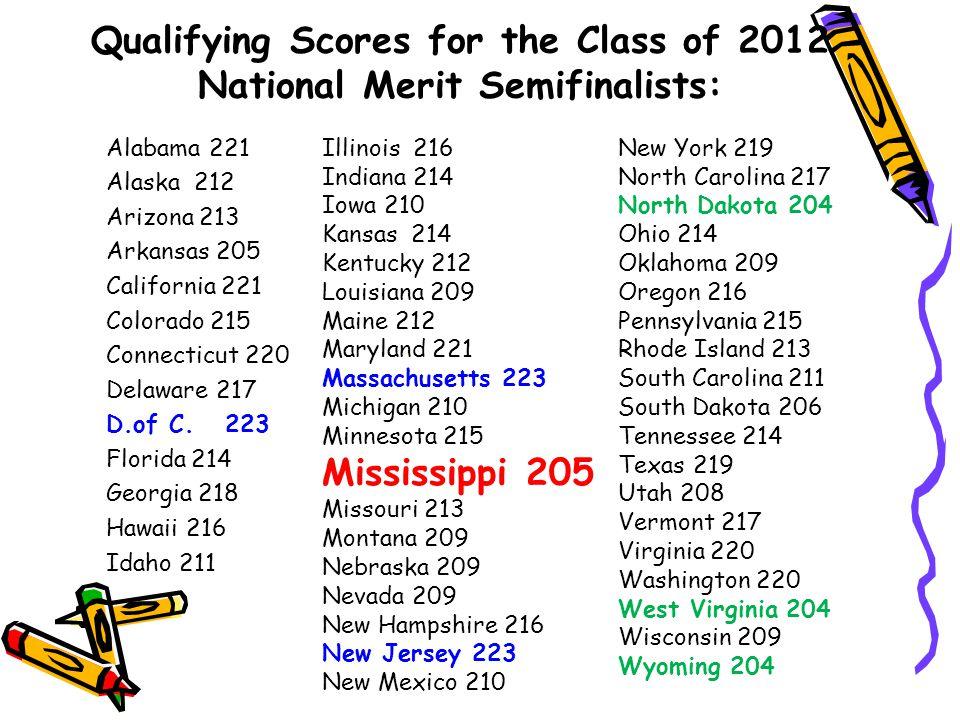 Qualifying Scores for the Class of 2012 National Merit Semifinalists: Alabama 221 Alaska 212 Arizona 213 Arkansas 205 California 221 Colorado 215 Connecticut 220 Delaware 217 D.of C.