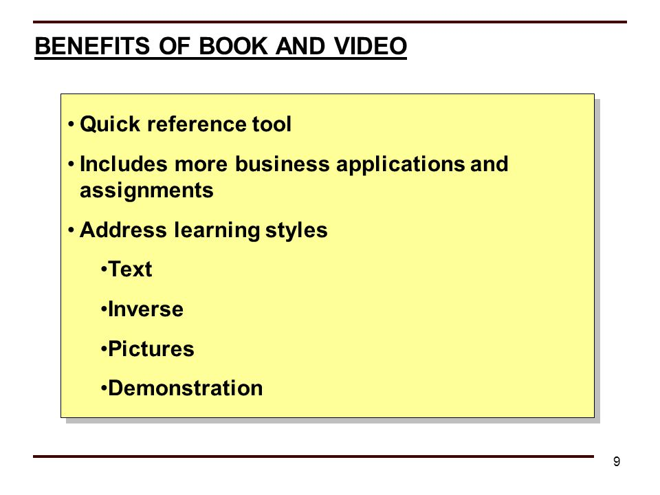 9 BENEFITS OF BOOK AND VIDEO Quick reference tool Includes more business applications and assignments Address learning styles Text Inverse Pictures De