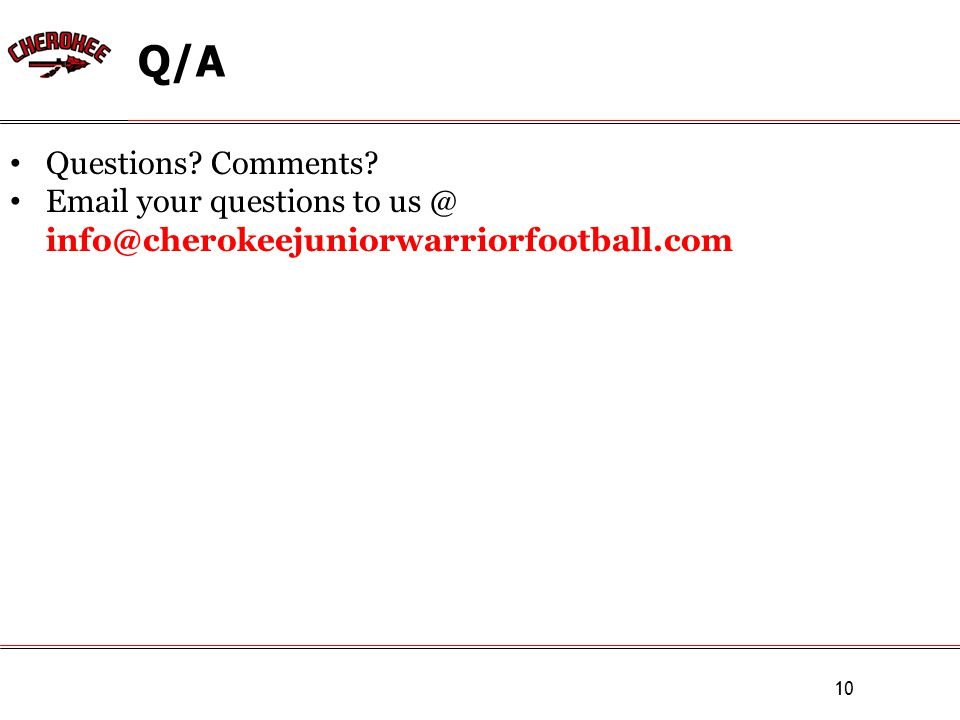 Q/A 10 Questions Comments Email your questions to us @ info@cherokeejuniorwarriorfootball.com