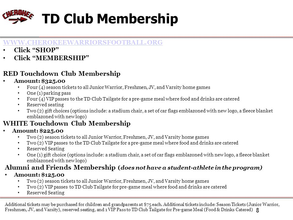 TD Club Membership 8 WWW.CHEROKEEWARRIORSFOOTBALL.ORG Click SHOP Click MEMBERSHIP RED Touchdown Club Membership Amount: $325.00 Four (4) season tickets to all Junior Warrior, Freshmen, JV, and Varsity home games One (1) parking pass Four (4) VIP passes to the TD Club Tailgate for a pre-game meal where food and drinks are catered Reserved seating Two (2) gift choices (options include: a stadium chair, a set of car flags emblazoned with new logo, a fleece blanket emblazoned with new logo) WHITE Touchdown Club Membership Amount: $225.00 Two (2) season tickets to all Junior Warrior, Freshmen, JV, and Varsity home games Two (2) VIP passes to the TD Club Tailgate for a pre-game meal where food and drinks are catered Reserved Seating One (1) gift choice (options include: a stadium chair, a set of car flags emblazoned with new logo, a fleece blanket emblazoned with new logo) Alumni and Friends Membership (does not have a student-athlete in the program) Amount: $125.00 Two (2) season tickets to all Junior Warrior, Freshmen, JV, and Varsity home games Two (2) VIP passes to TD Club Tailgate for pre-game meal where food and drinks are catered Reserved Seating Additional tickets may be purchased for children and grandparents at $75 each.