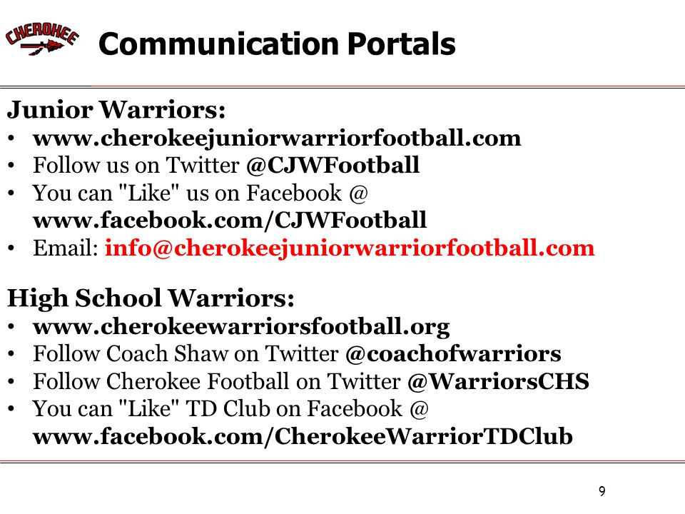 Communication Portals 9 www.cherokeejuniorwarriorfootball.com Follow us on Twitter @CJWFootball You can Like us on Facebook @ www.facebook.com/CJWFootball Email: info@cherokeejuniorwarriorfootball.com www.cherokeewarriorsfootball.org Follow Coach Shaw on Twitter @coachofwarriors Follow Cherokee Football on Twitter @WarriorsCHS You can Like TD Club on Facebook @ www.facebook.com/CherokeeWarriorTDClub Junior Warriors: High School Warriors: