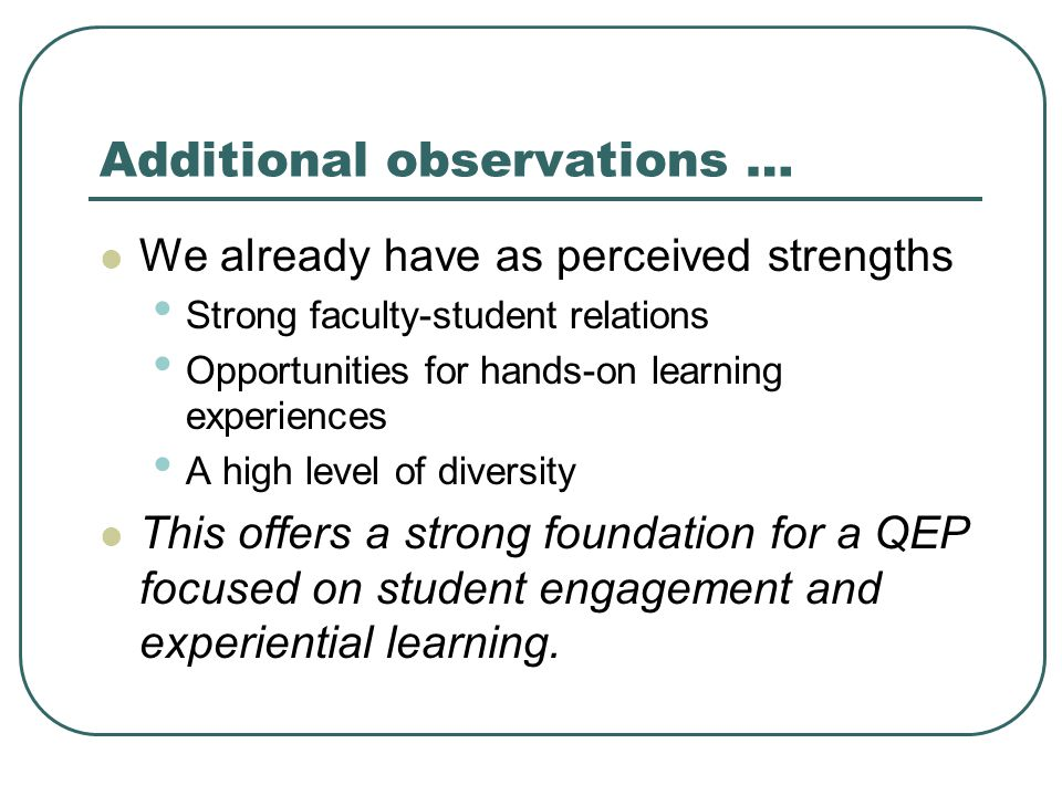 Additional observations … We already have as perceived strengths Strong faculty-student relations Opportunities for hands-on learning experiences A high level of diversity This offers a strong foundation for a QEP focused on student engagement and experiential learning.