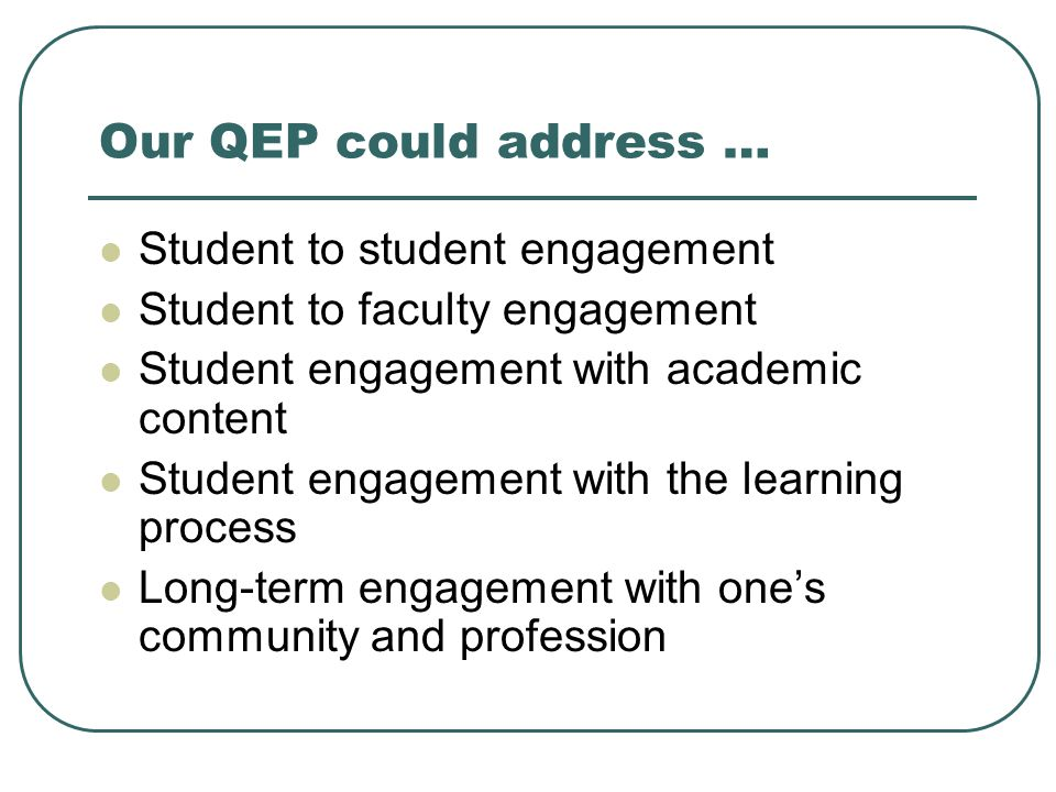 Our QEP could address … Student to student engagement Student to faculty engagement Student engagement with academic content Student engagement with the learning process Long-term engagement with one's community and profession