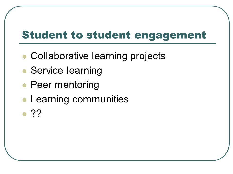 Student to student engagement Collaborative learning projects Service learning Peer mentoring Learning communities
