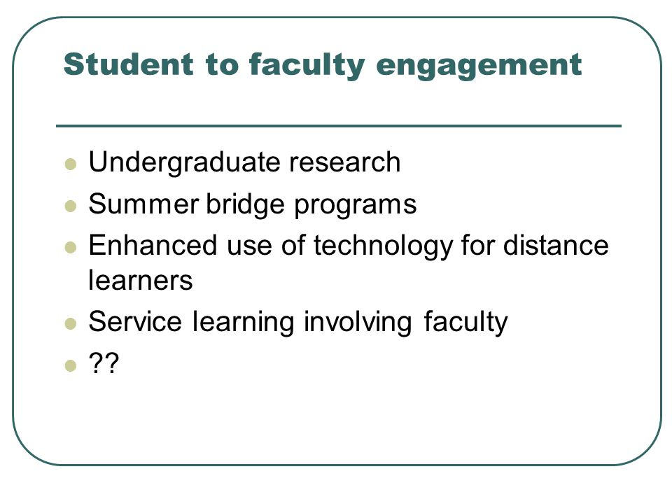 Student to faculty engagement Undergraduate research Summer bridge programs Enhanced use of technology for distance learners Service learning involving faculty