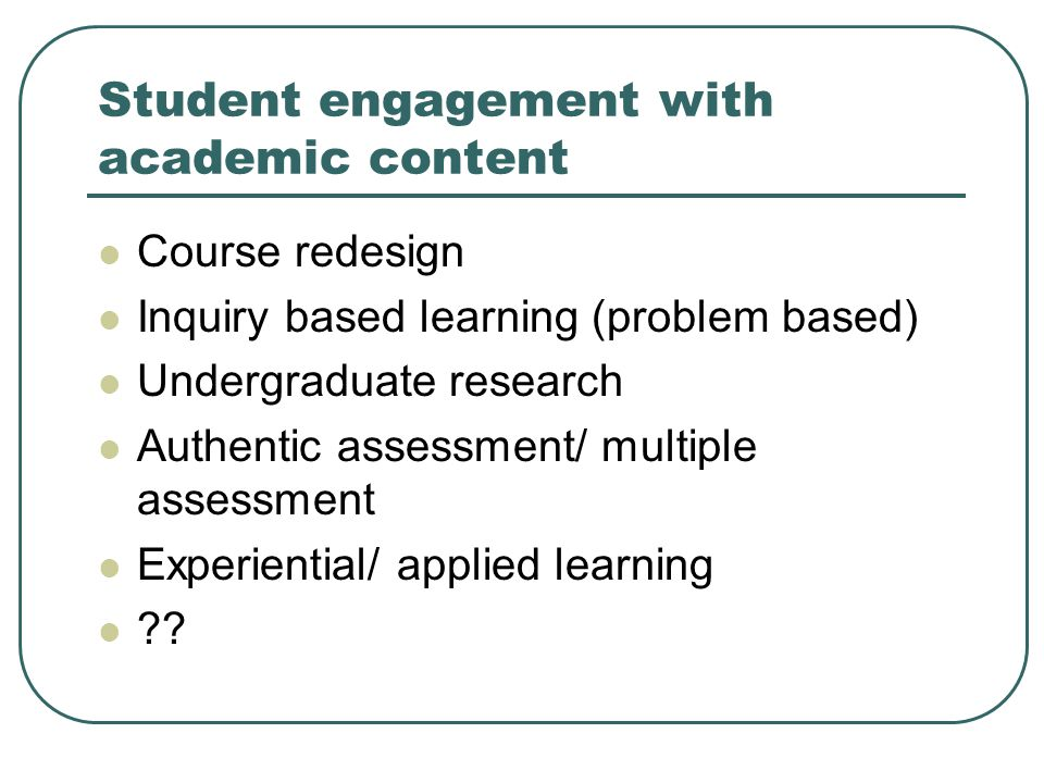 Student engagement with academic content Course redesign Inquiry based learning (problem based) Undergraduate research Authentic assessment/ multiple assessment Experiential/ applied learning