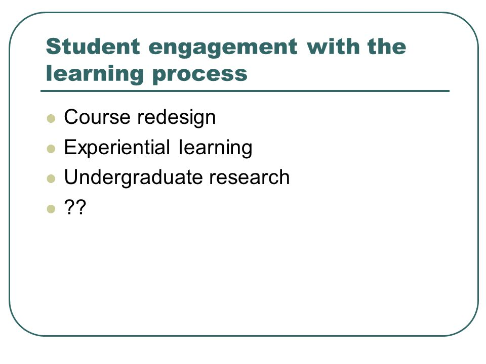 Student engagement with the learning process Course redesign Experiential learning Undergraduate research
