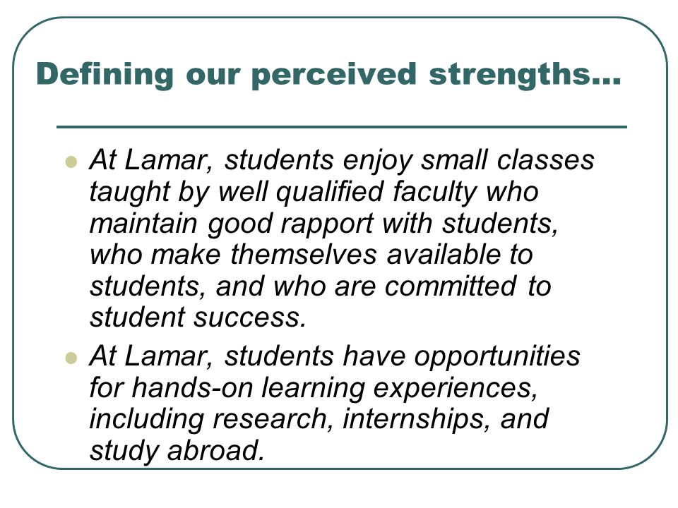 Defining our perceived strengths… At Lamar, students enjoy small classes taught by well qualified faculty who maintain good rapport with students, who make themselves available to students, and who are committed to student success.
