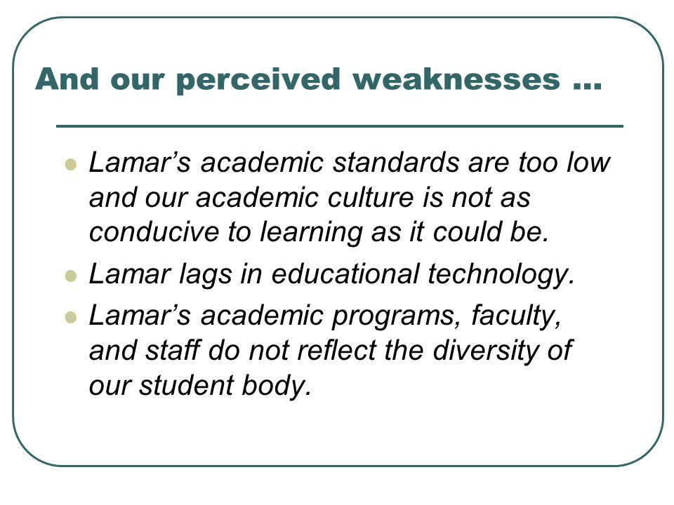 And our perceived weaknesses … Lamar's academic standards are too low and our academic culture is not as conducive to learning as it could be.