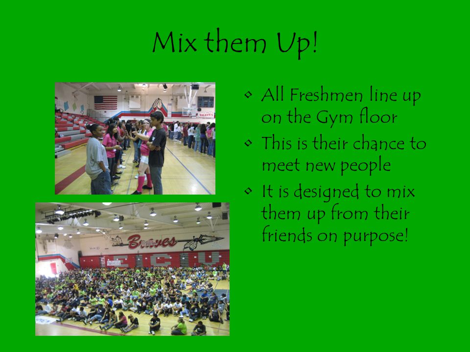 Mix them Up! All Freshmen line up on the Gym floor This is their chance to meet new people It is designed to mix them up from their friends on purpose