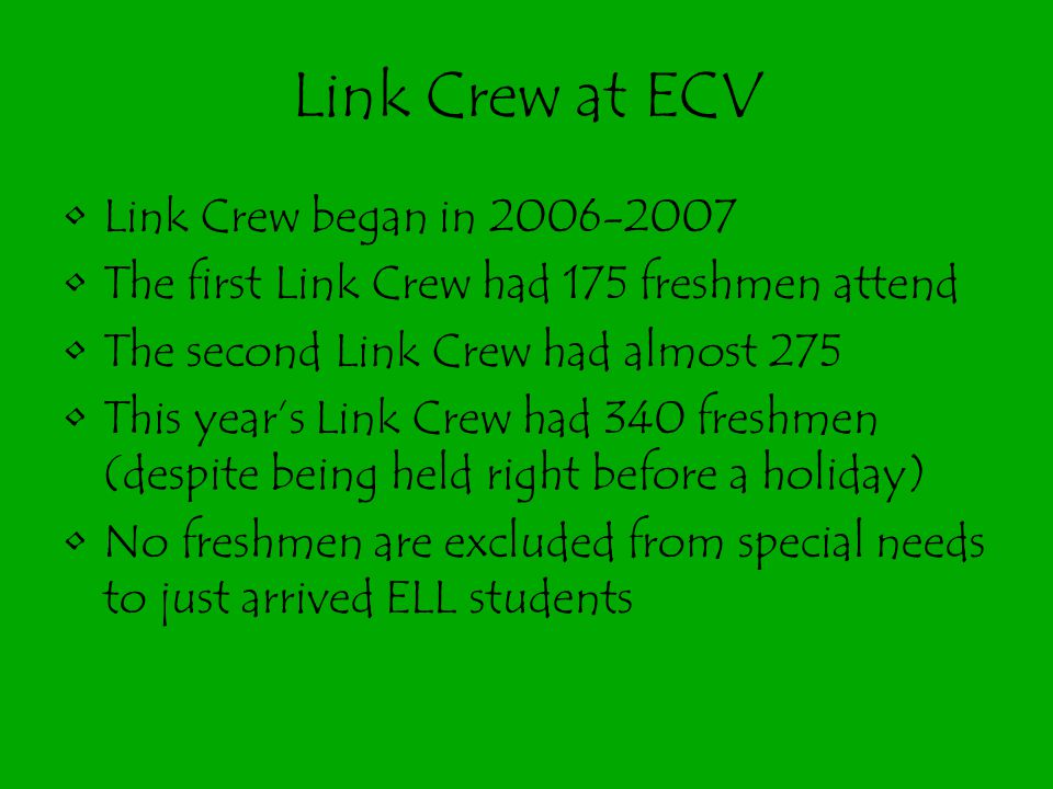 Link Crew at ECV Link Crew began in 2006-2007 The first Link Crew had 175 freshmen attend The second Link Crew had almost 275 This year's Link Crew ha