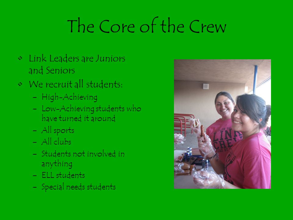 The Core of the Crew Link Leaders are Juniors and Seniors We recruit all students: –High-Achieving –Low-Achieving students who have turned it around –