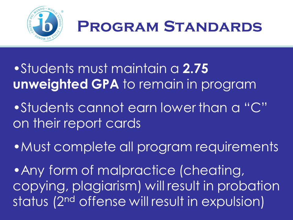 Program Standards Students must maintain a 2.75 unweighted GPA to remain in program Students cannot earn lower than a C on their report cards Must complete all program requirements Any form of malpractice (cheating, copying, plagiarism) will result in probation status (2 nd offense will result in expulsion)