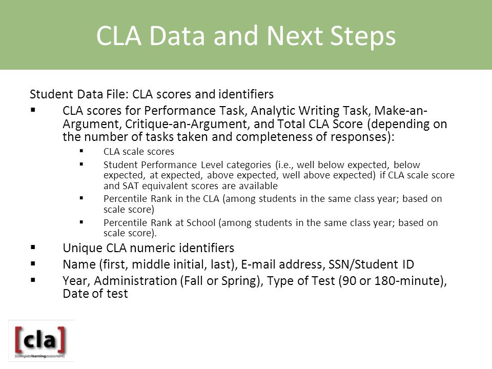 CLA Data and Next Steps Student Data File: CLA scores and identifiers  CLA scores for Performance Task, Analytic Writing Task, Make-an- Argument, Critique-an-Argument, and Total CLA Score (depending on the number of tasks taken and completeness of responses):  CLA scale scores  Student Performance Level categories (i.e., well below expected, below expected, at expected, above expected, well above expected) if CLA scale score and SAT equivalent scores are available  Percentile Rank in the CLA (among students in the same class year; based on scale score)  Percentile Rank at School (among students in the same class year; based on scale score).