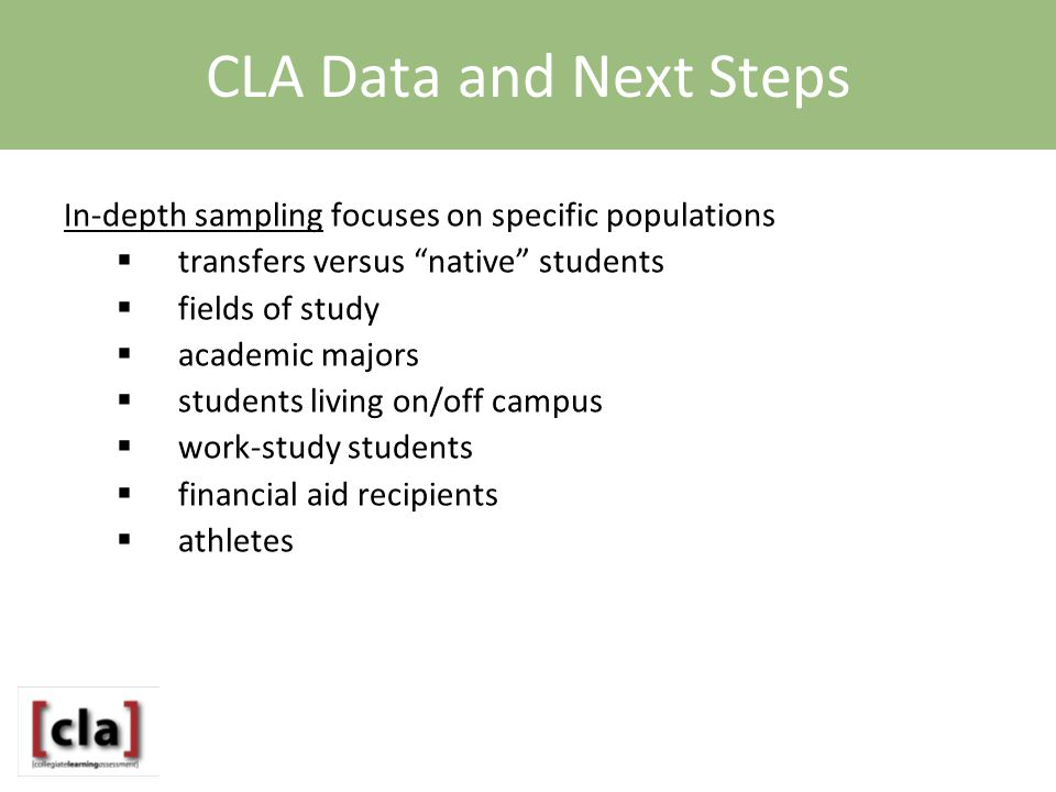 CLA Data and Next Steps In-depth sampling focuses on specific populations  transfers versus native students  fields of study  academic majors  students living on/off campus  work-study students  financial aid recipients  athletes