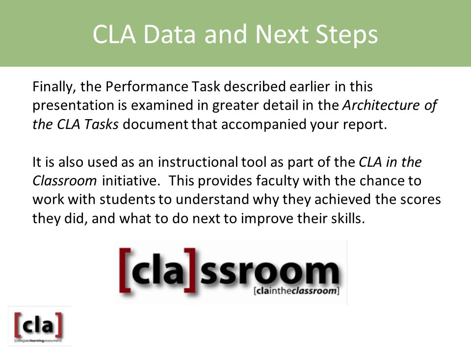 Finally, the Performance Task described earlier in this presentation is examined in greater detail in the Architecture of the CLA Tasks document that accompanied your report.
