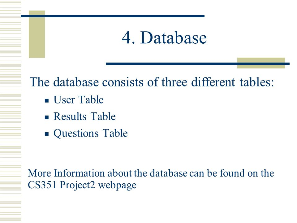 4. Database The database consists of three different tables: User Table Results Table Questions Table More Information about the database can be found