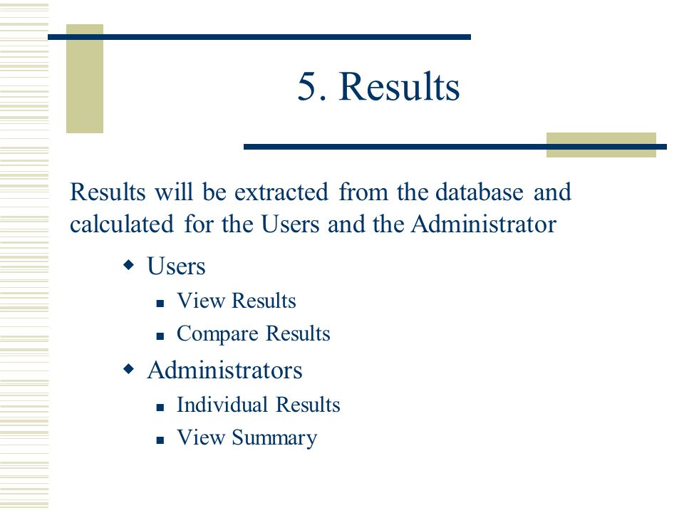 5. Results  Users View Results Compare Results  Administrators Individual Results View Summary Results will be extracted from the database and calcu