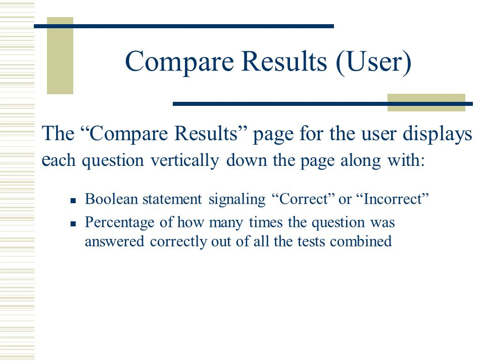 Compare Results (User) Boolean statement signaling Correct or Incorrect Percentage of how many times the question was answered correctly out of all the tests combined The Compare Results page for the user displays e ach question vertically down the page along with: