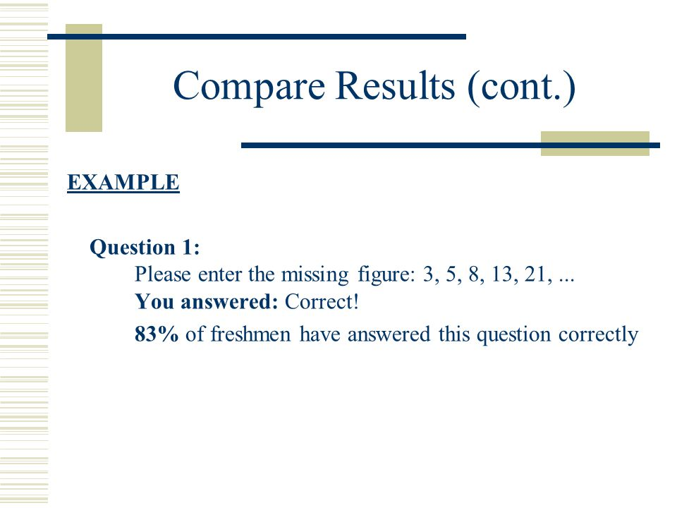 Compare Results (cont.) EXAMPLE Question 1: Please enter the missing figure: 3, 5, 8, 13, 21,...
