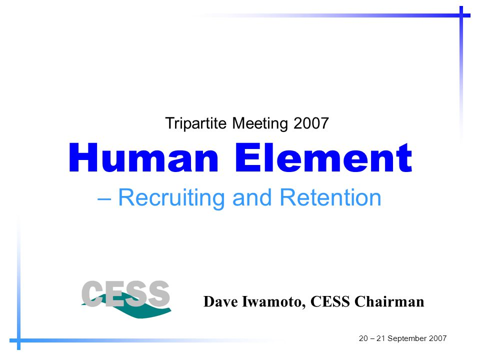 Human Element – Recruiting and Retention Tripartite Meeting 2007 Dave Iwamoto, CESS Chairman 20 – 21 September 2007